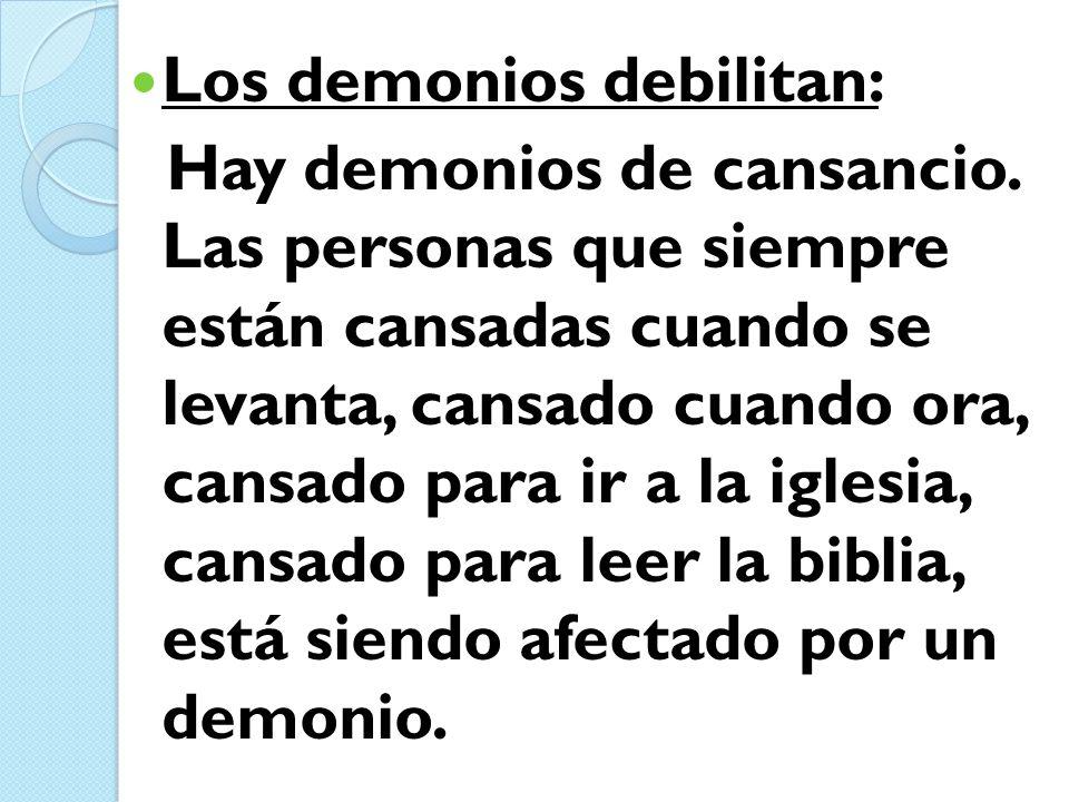 Los demonios debilitan: Hay demonios de cansancio. Las personas que siempre están cansadas cuando se levanta, cansado cuando ora, cansado para ir a la
