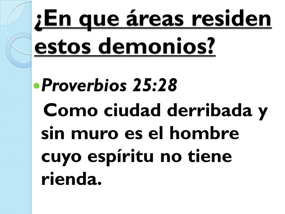 ¿En que áreas residen estos demonios? Proverbios 25:28 Como ciudad derribada y sin muro es el hombre cuyo espíritu no tiene rienda.