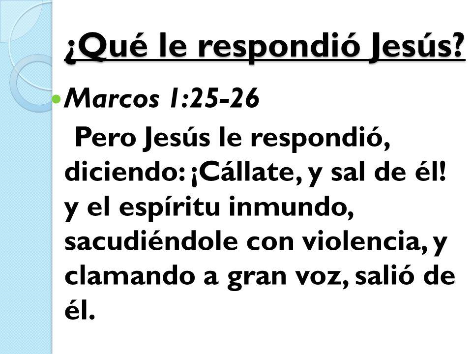 ¿Qué le respondió Jesús? Marcos 1:25-26 Pero Jesús le respondió, diciendo: ¡Cállate, y sal de él! y el espíritu inmundo, sacudiéndole con violencia, y