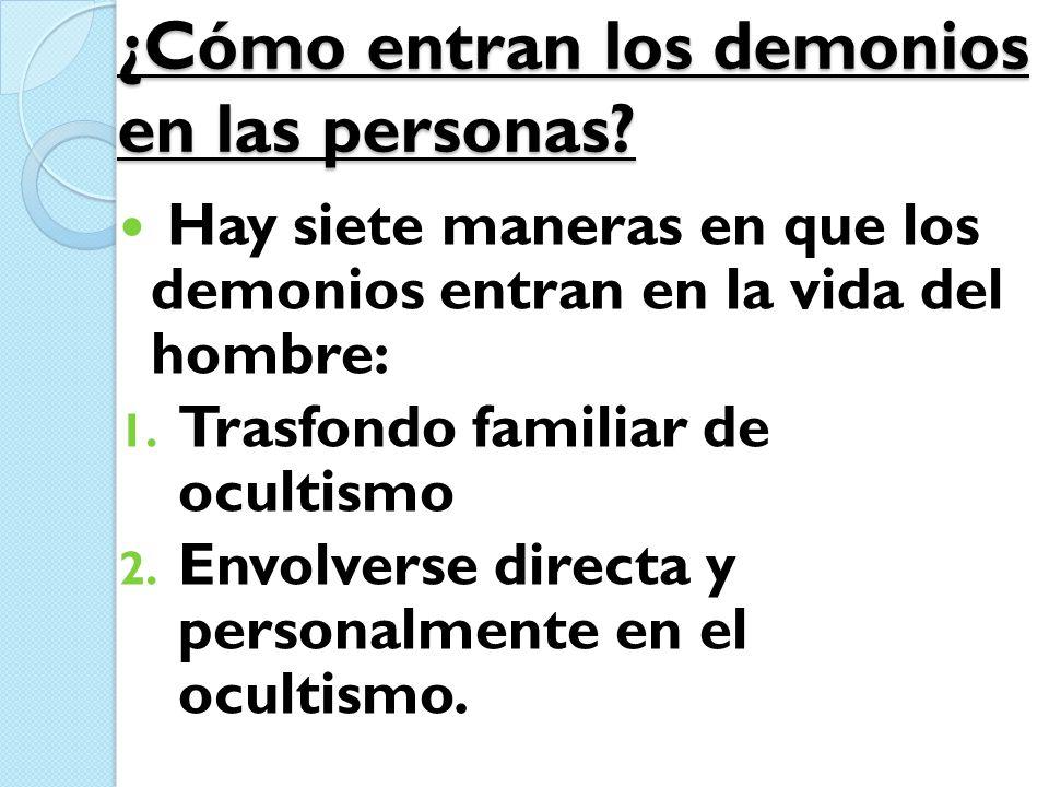 ¿Cómo entran los demonios en las personas? Hay siete maneras en que los demonios entran en la vida del hombre: 1. Trasfondo familiar de ocultismo 2. E