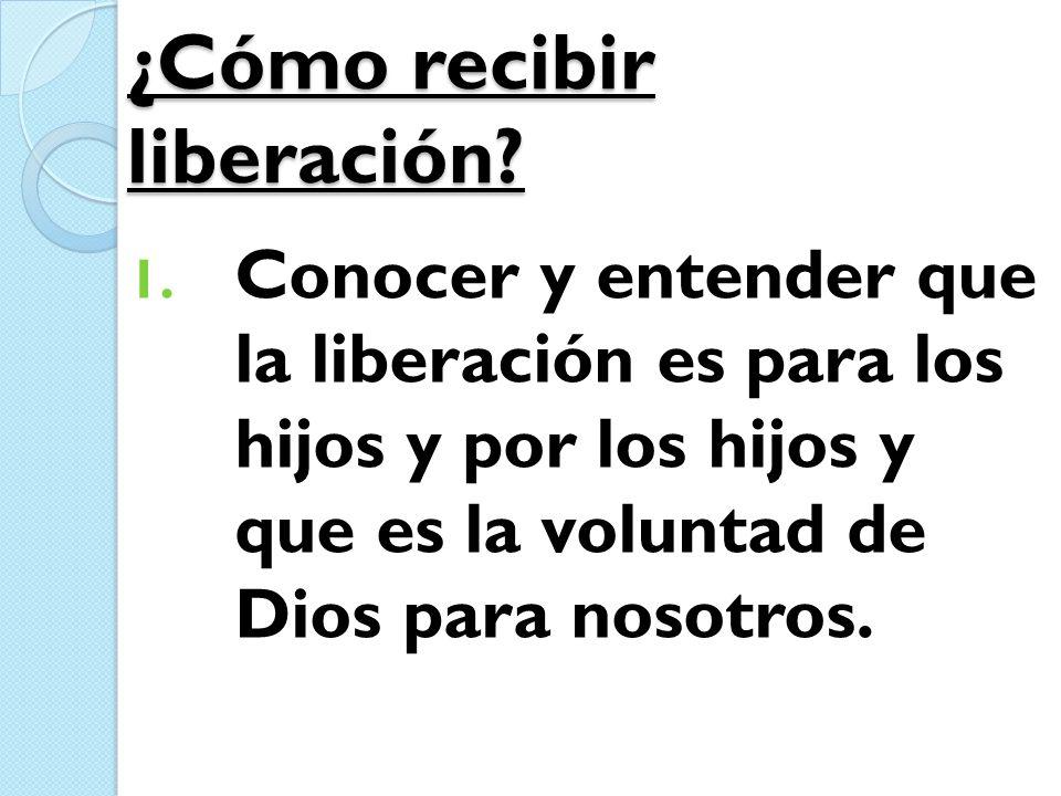 ¿Cómo recibir liberación? 1. Conocer y entender que la liberación es para los hijos y por los hijos y que es la voluntad de Dios para nosotros.