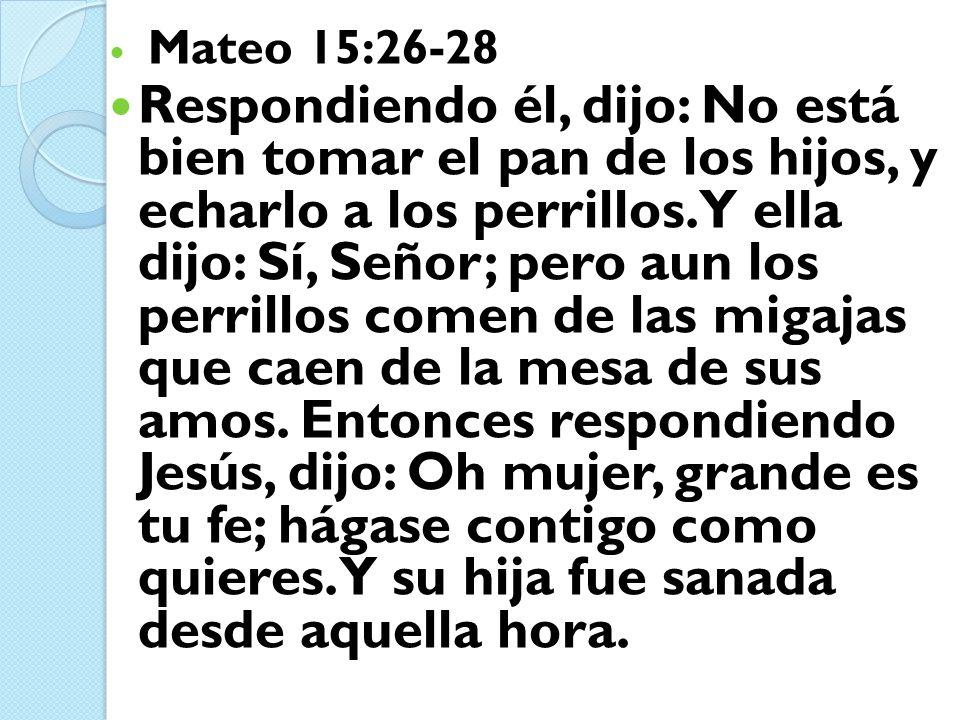 Mateo 15:26-28 Respondiendo él, dijo: No está bien tomar el pan de los hijos, y echarlo a los perrillos. Y ella dijo: Sí, Señor; pero aun los perrillo