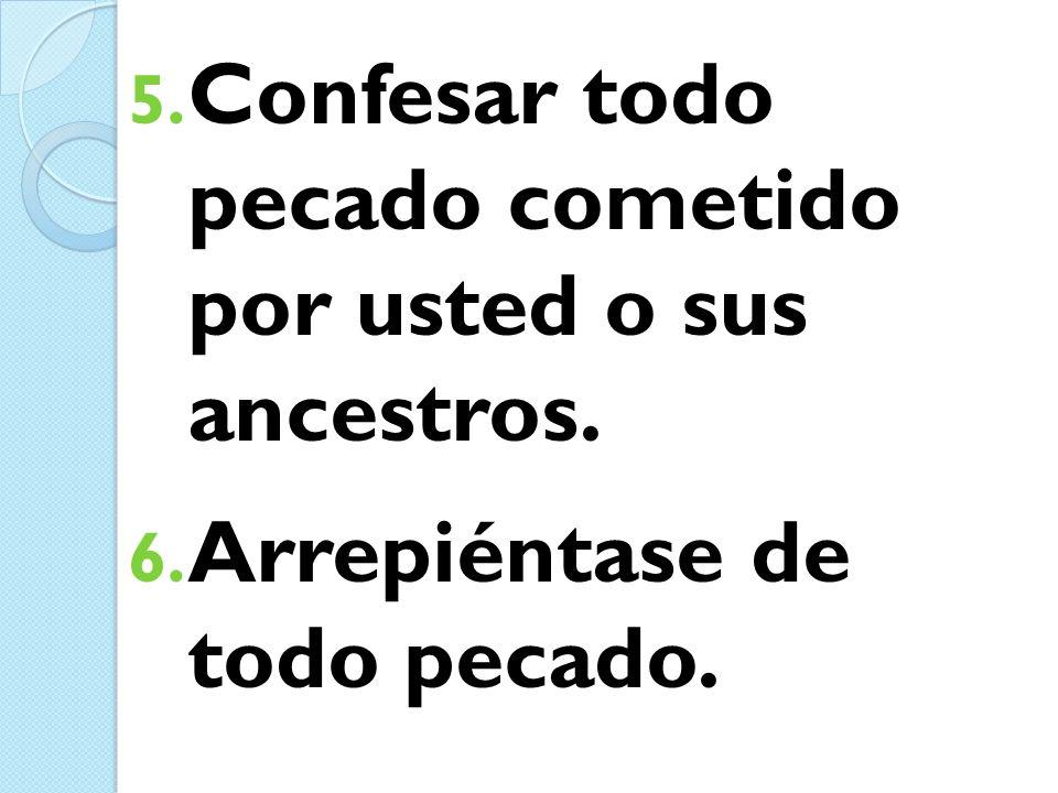 5. Confesar todo pecado cometido por usted o sus ancestros. 6. Arrepiéntase de todo pecado.