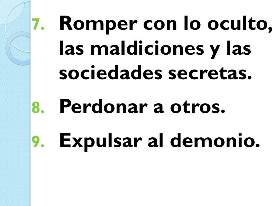 7. Romper con lo oculto, las maldiciones y las sociedades secretas. 8. Perdonar a otros. 9. Expulsar al demonio.