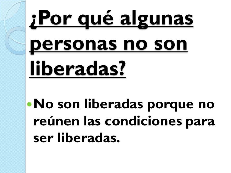¿Por qué algunas personas no son liberadas? No son liberadas porque no reúnen las condiciones para ser liberadas.