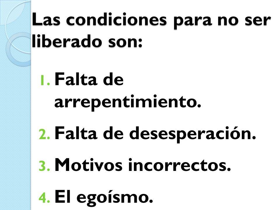 Las condiciones para no ser liberado son: 1. Falta de arrepentimiento. 2. Falta de desesperación. 3. Motivos incorrectos. 4. El egoísmo.