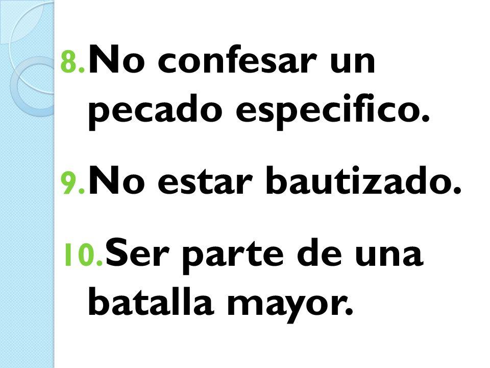 8. No confesar un pecado especifico. 9. No estar bautizado. 10. Ser parte de una batalla mayor.