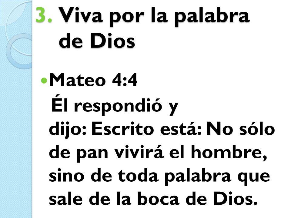 3.Viva por la palabra de Dios Mateo 4:4 Él respondió y dijo: Escrito está: No sólo de pan vivirá el hombre, sino de toda palabra que sale de la boca d