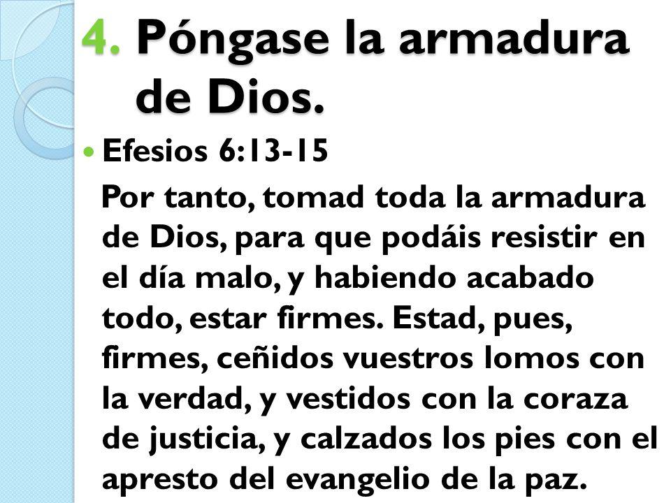 4.Póngase la armadura de Dios. Efesios 6:13-15 Por tanto, tomad toda la armadura de Dios, para que podáis resistir en el día malo, y habiendo acabado
