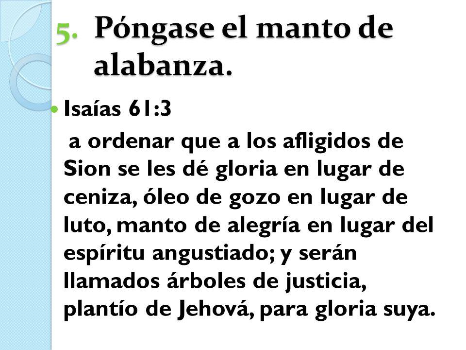 5.Póngase el manto de alabanza. Isaías 61:3 a ordenar que a los afligidos de Sion se les dé gloria en lugar de ceniza, óleo de gozo en lugar de luto,