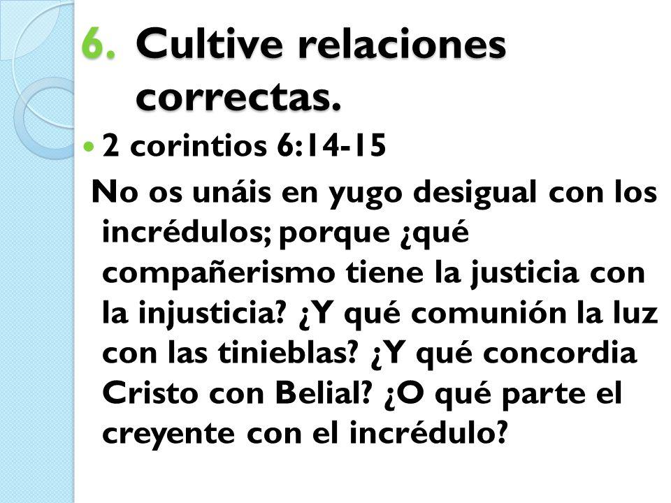 6.Cultive relaciones correctas. 2 corintios 6:14-15 No os unáis en yugo desigual con los incrédulos; porque ¿qué compañerismo tiene la justicia con la