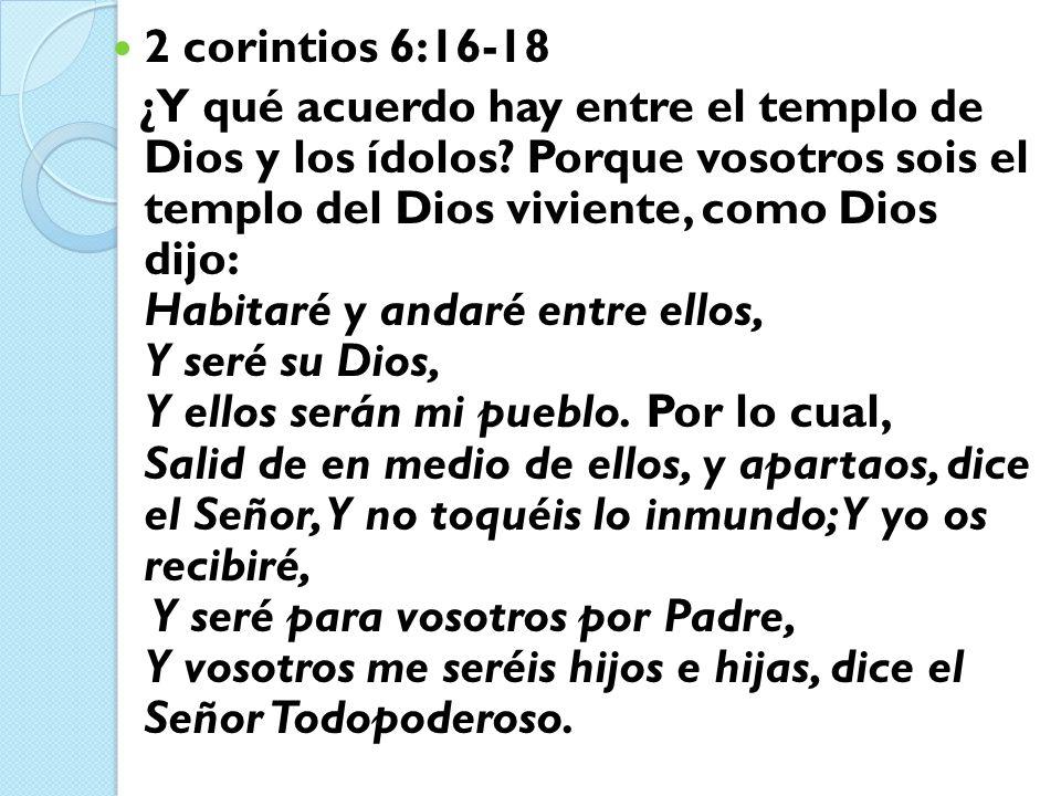2 corintios 6:16-18 ¿Y qué acuerdo hay entre el templo de Dios y los ídolos? Porque vosotros sois el templo del Dios viviente, como Dios dijo: Habitar
