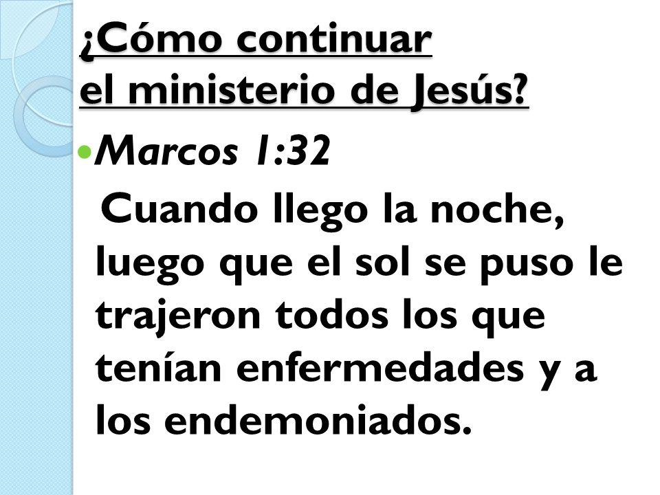 ¿Cómo continuar el ministerio de Jesús? Marcos 1:32 Cuando llego la noche, luego que el sol se puso le trajeron todos los que tenían enfermedades y a