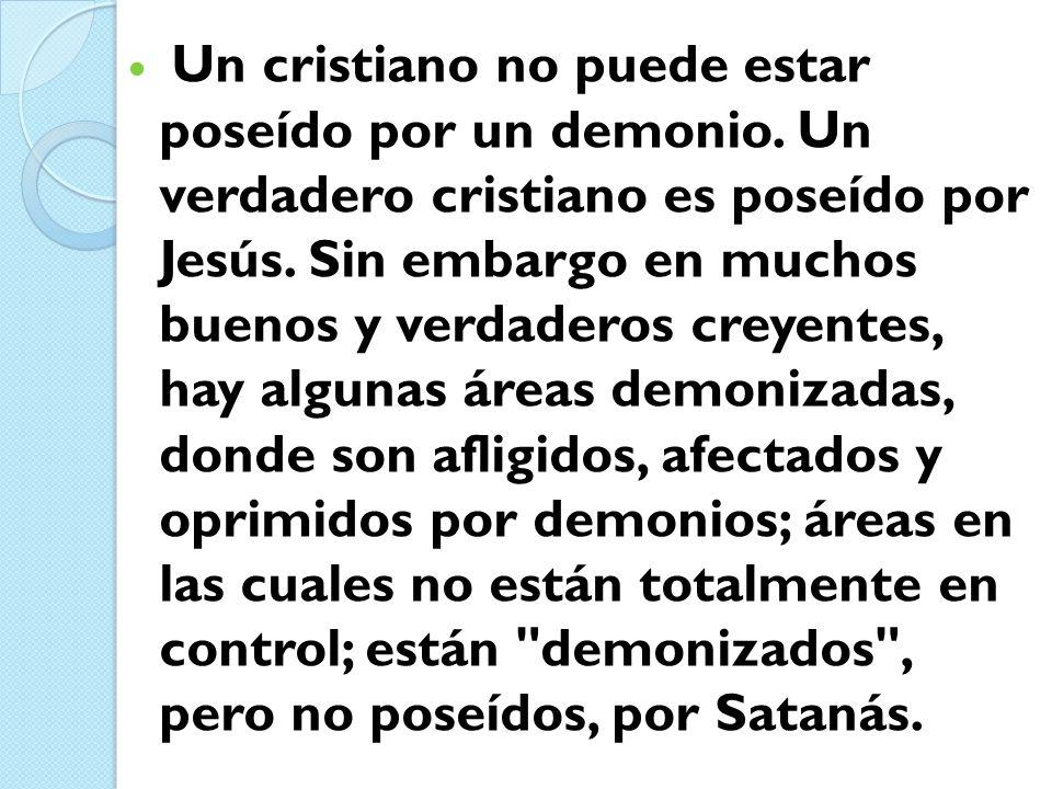 Un cristiano no puede estar poseído por un demonio. Un verdadero cristiano es poseído por Jesús. Sin embargo en muchos buenos y verdaderos creyentes,