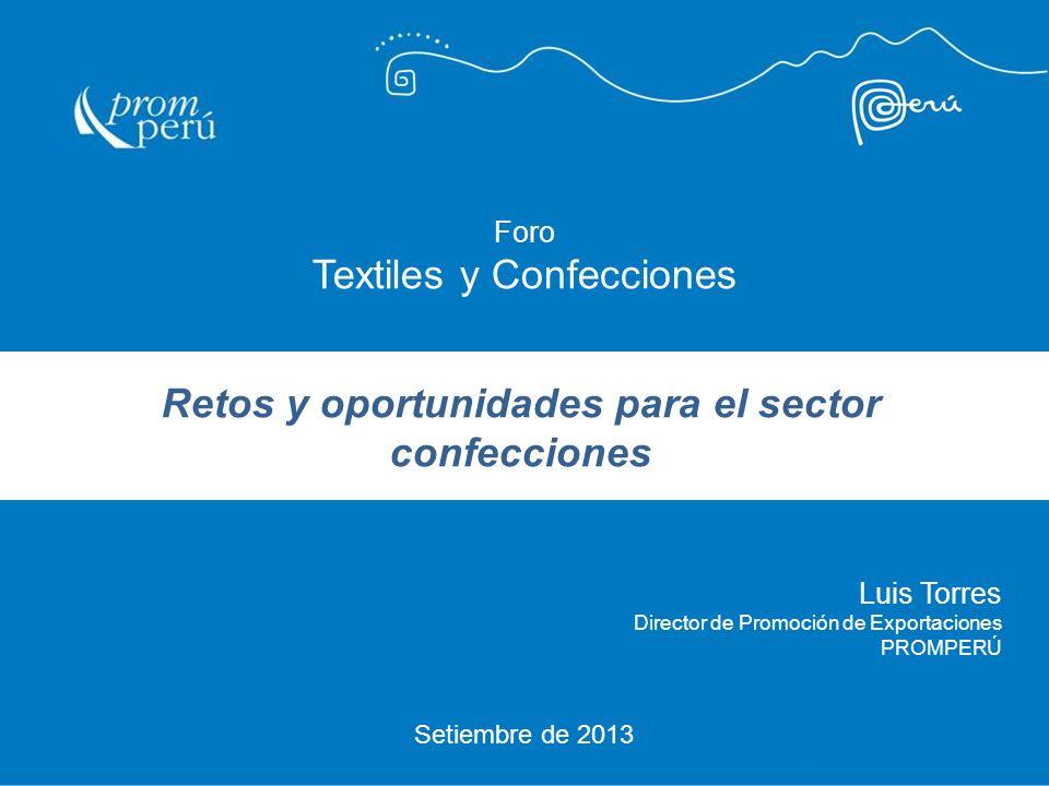 Setiembre de 2013 Luis Torres Director de Promoción de Exportaciones PROMPERÚ Foro Textiles y Confecciones Retos y oportunidades para el sector confec