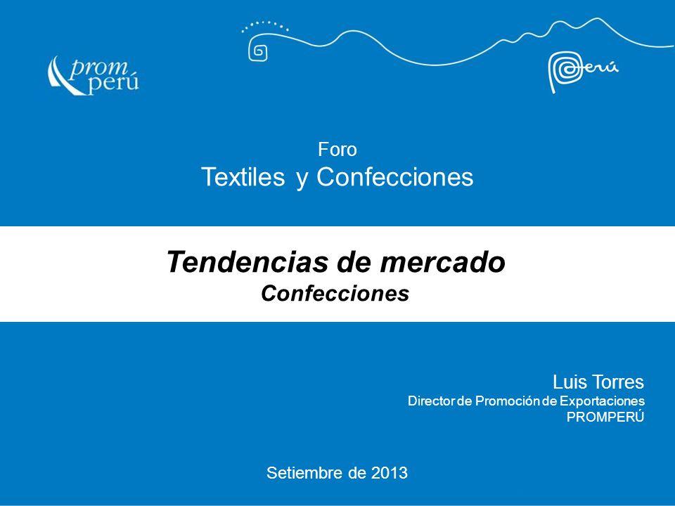 Setiembre de 2013 Luis Torres Director de Promoción de Exportaciones PROMPERÚ Foro Textiles y Confecciones Tendencias de mercado Confecciones