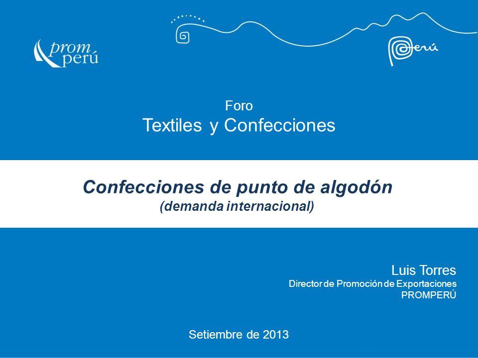 Setiembre de 2013 Luis Torres Director de Promoción de Exportaciones PROMPERÚ Foro Textiles y Confecciones Confecciones de punto de algodón (demanda i
