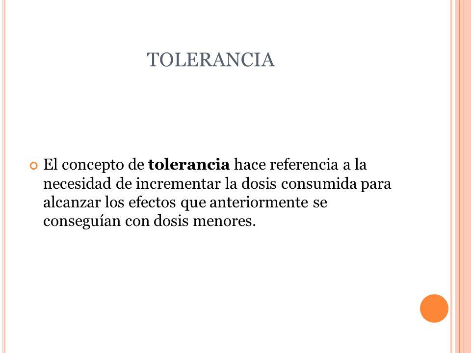 TOLERANCIA El concepto de tolerancia hace referencia a la necesidad de incrementar la dosis consumida para alcanzar los efectos que anteriormente se c