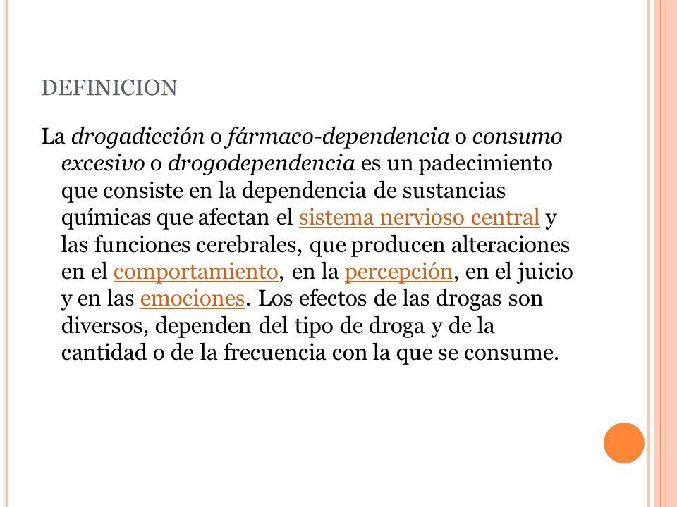 DEFINICION La drogadicción o fármaco-dependencia o consumo excesivo o drogodependencia es un padecimiento que consiste en la dependencia de sustancias