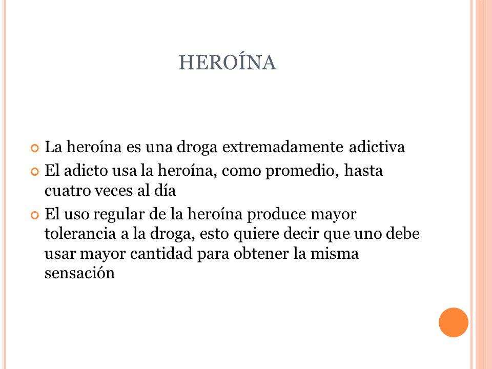 HEROÍNA La heroína es una droga extremadamente adictiva El adicto usa la heroína, como promedio, hasta cuatro veces al día El uso regular de la heroín