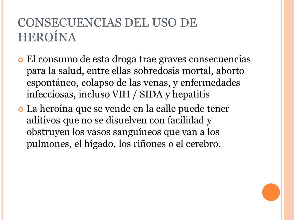 CONSECUENCIAS DEL USO DE HEROÍNA El consumo de esta droga trae graves consecuencias para la salud, entre ellas sobredosis mortal, aborto espontáneo, c