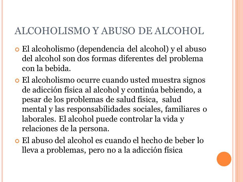 ALCOHOLISMO Y ABUSO DE ALCOHOL El alcoholismo (dependencia del alcohol) y el abuso del alcohol son dos formas diferentes del problema con la bebida. E
