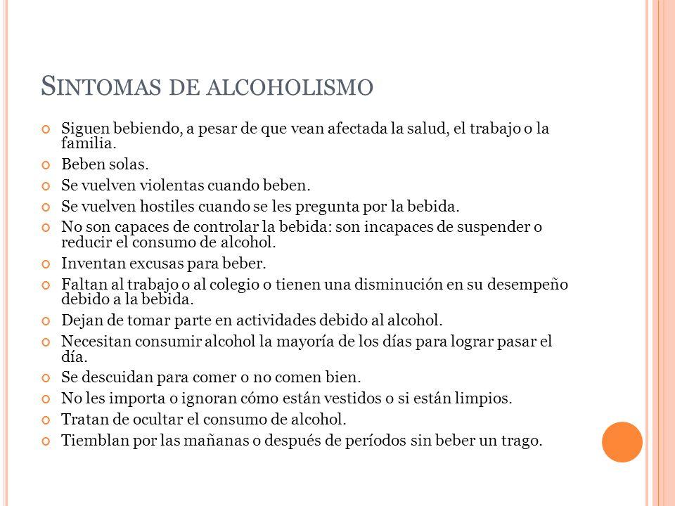 S INTOMAS DE ALCOHOLISMO Siguen bebiendo, a pesar de que vean afectada la salud, el trabajo o la familia. Beben solas. Se vuelven violentas cuando beb