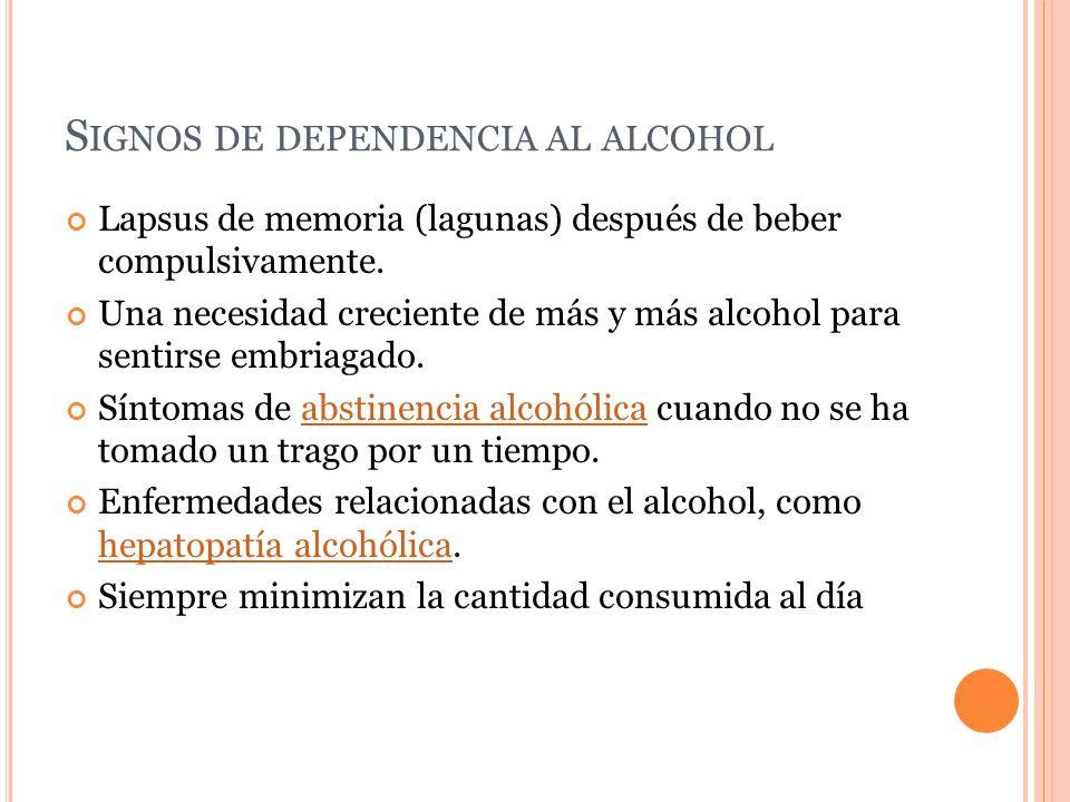 S IGNOS DE DEPENDENCIA AL ALCOHOL Lapsus de memoria (lagunas) después de beber compulsivamente. Una necesidad creciente de más y más alcohol para sent