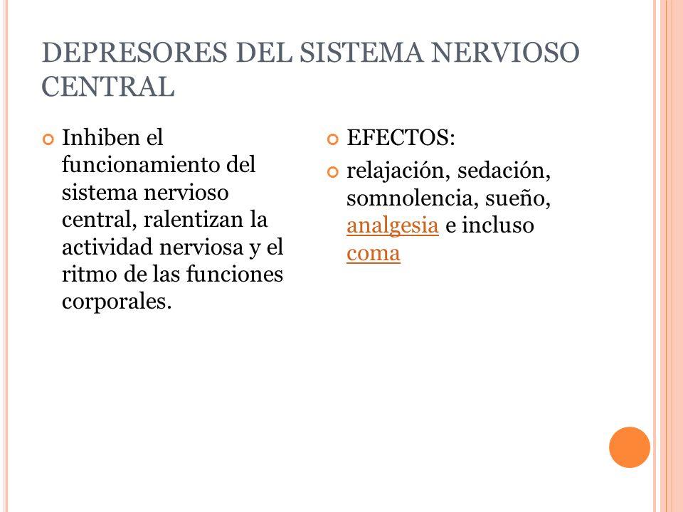 DEPRESORES DEL SISTEMA NERVIOSO CENTRAL Inhiben el funcionamiento del sistema nervioso central, ralentizan la actividad nerviosa y el ritmo de las fun