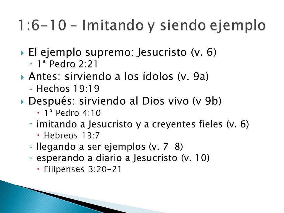 El ejemplo supremo: Jesucristo (v. 6) 1ª Pedro 2:21 Antes: sirviendo a los ídolos (v. 9a) Hechos 19:19 Después: sirviendo al Dios vivo (v 9b) 1ª Pedro