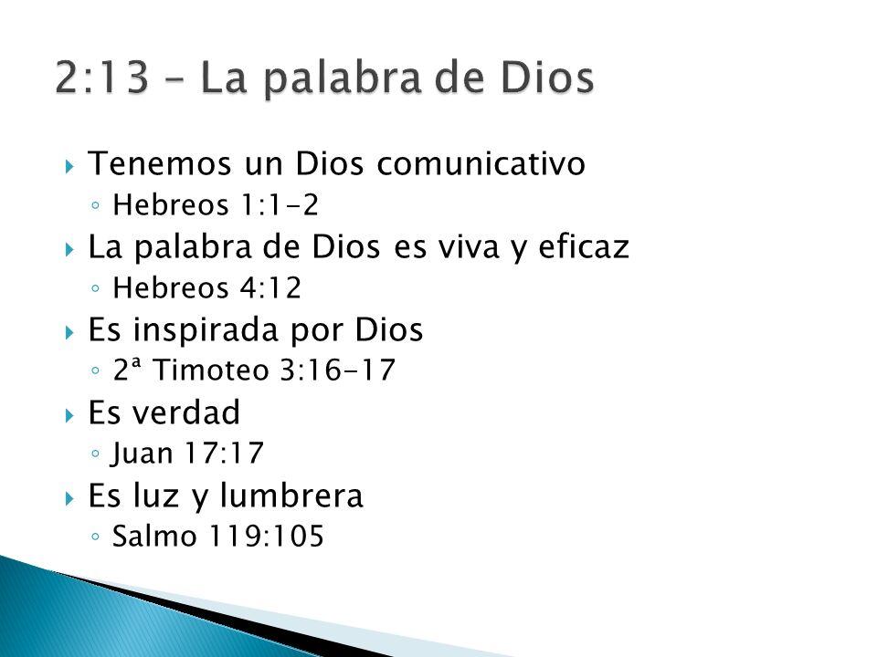 Tenemos un Dios comunicativo Hebreos 1:1-2 La palabra de Dios es viva y eficaz Hebreos 4:12 Es inspirada por Dios 2ª Timoteo 3:16-17 Es verdad Juan 17:17 Es luz y lumbrera Salmo 119:105