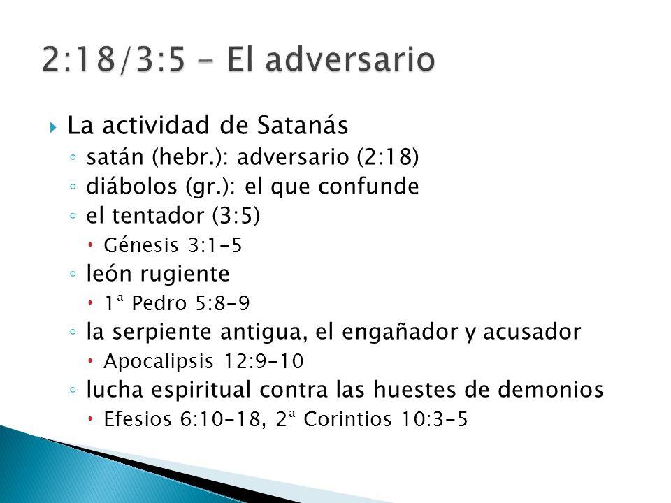 La actividad de Satanás satán (hebr.): adversario (2:18) diábolos (gr.): el que confunde el tentador (3:5) Génesis 3:1-5 león rugiente 1ª Pedro 5:8-9 la serpiente antigua, el engañador y acusador Apocalipsis 12:9-10 lucha espiritual contra las huestes de demonios Efesios 6:10-18, 2ª Corintios 10:3-5