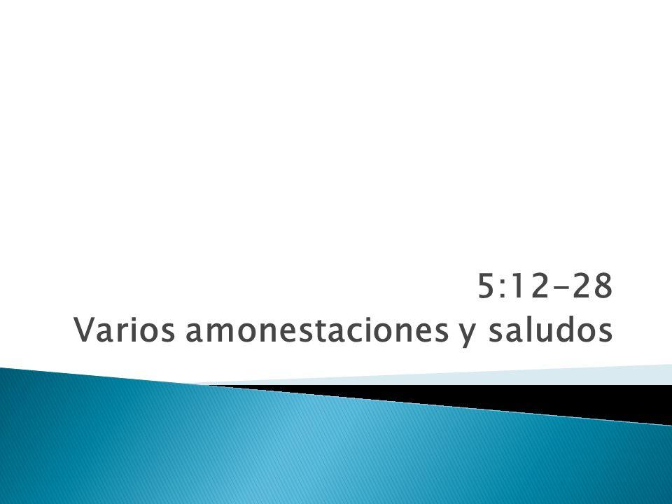 5:12-28 Varios amonestaciones y saludos