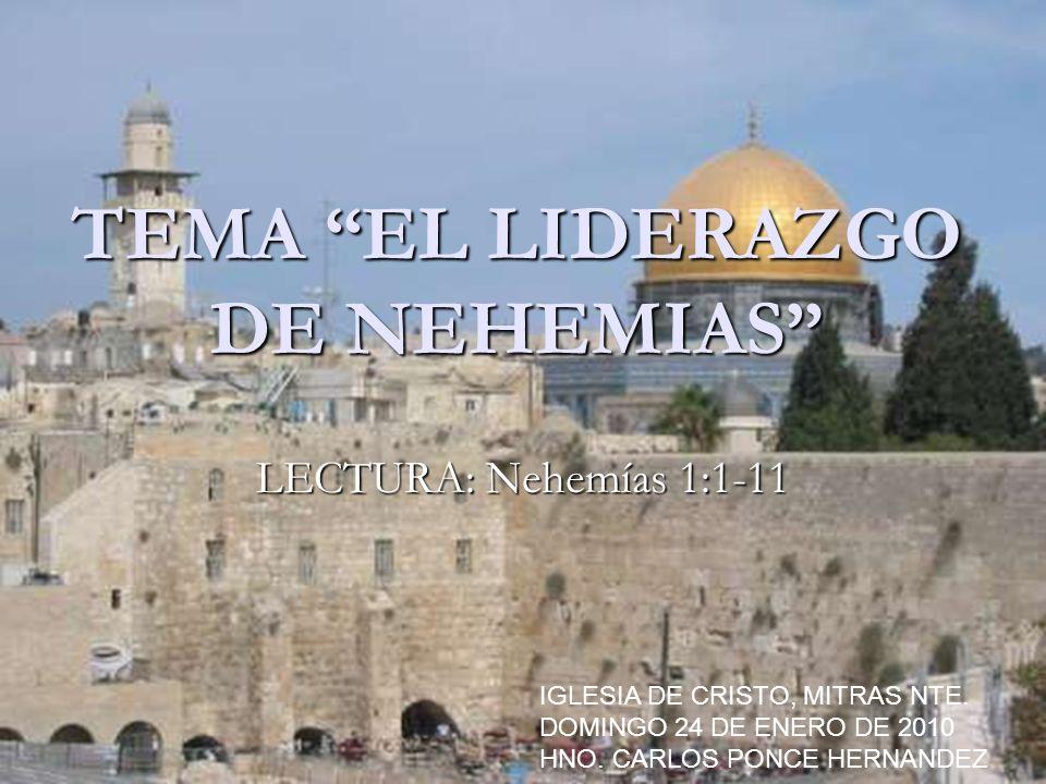 TEMA EL LIDERAZGO DE NEHEMIAS LECTURA: Nehemías 1:1-11 IGLESIA DE CRISTO, MITRAS NTE. DOMINGO 24 DE ENERO DE 2010 HNO. CARLOS PONCE HERNANDEZ
