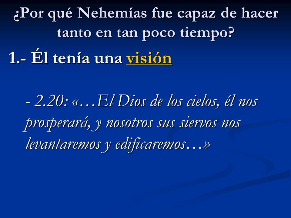 ¿Por qué Nehemías fue capaz de hacer tanto en tan poco tiempo? 1.- Él tenía una visión - 2.20: «…El Dios de los cielos, él nos prosperará, y nosotros