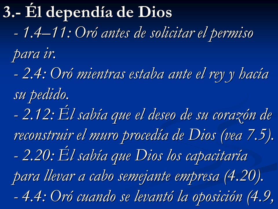 3.- Él dependía de Dios - 1.4–11: Oró antes de solicitar el permiso para ir. - 2.4: Oró mientras estaba ante el rey y hacía su pedido. - 2.12: Él sabí
