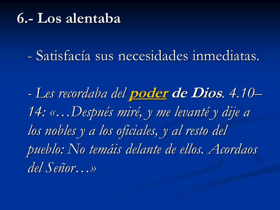 6.- Los alentaba - Satisfacía sus necesidades inmediatas. - Les recordaba del poder de Dios. 4.10– 14: «…Después miré, y me levanté y dije a los noble