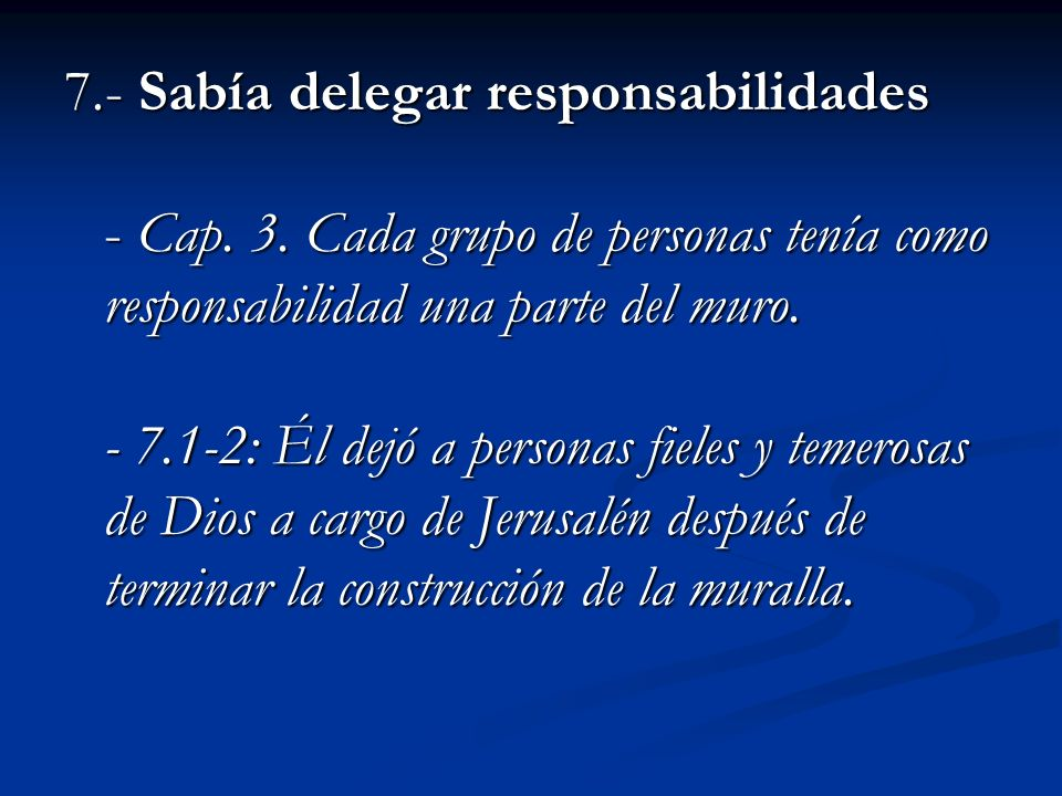 7.- Sabía delegar responsabilidades - Cap. 3. Cada grupo de personas tenía como responsabilidad una parte del muro. - 7.1-2: Él dejó a personas fieles