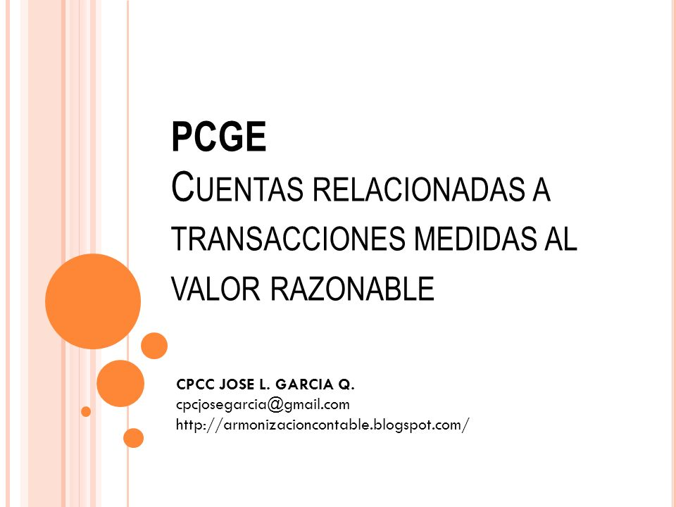 PCGE C UENTAS RELACIONADAS A TRANSACCIONES MEDIDAS AL VALOR RAZONABLE CPCC JOSE L. GARCIA Q. cpcjosegarcia@gmail.com http://armonizacioncontable.blogs