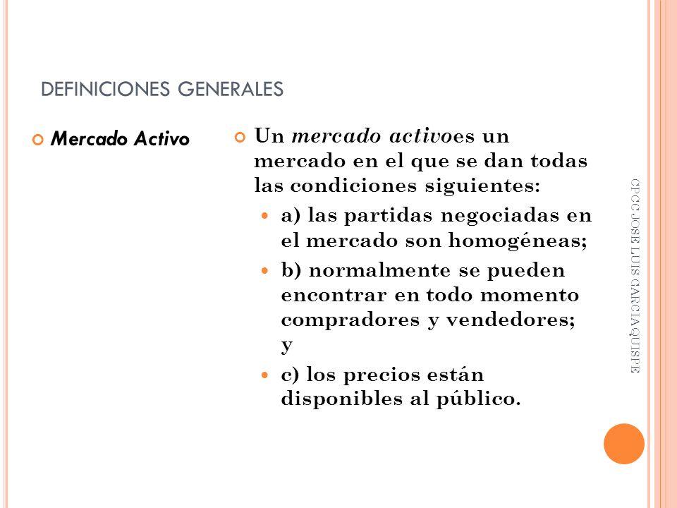 DEFINICIONES GENERALES Mercado Activo Un mercado activo es un mercado en el que se dan todas las condiciones siguientes: a) las partidas negociadas en