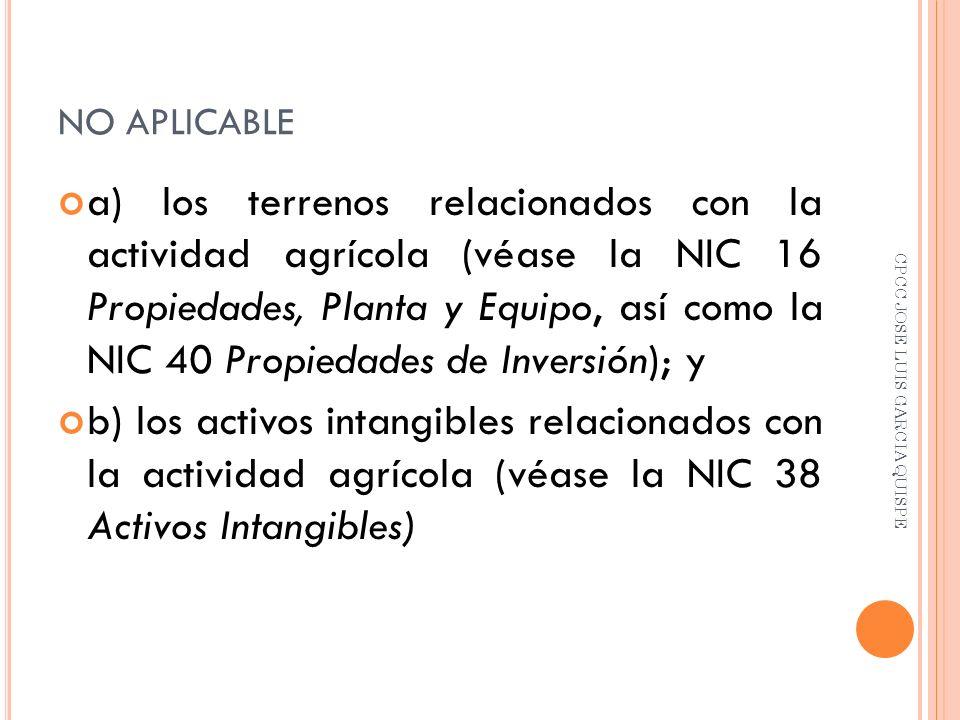 NO APLICABLE a) los terrenos relacionados con la actividad agrícola (véase la NIC 16 Propiedades, Planta y Equipo, así como la NIC 40 Propiedades de I
