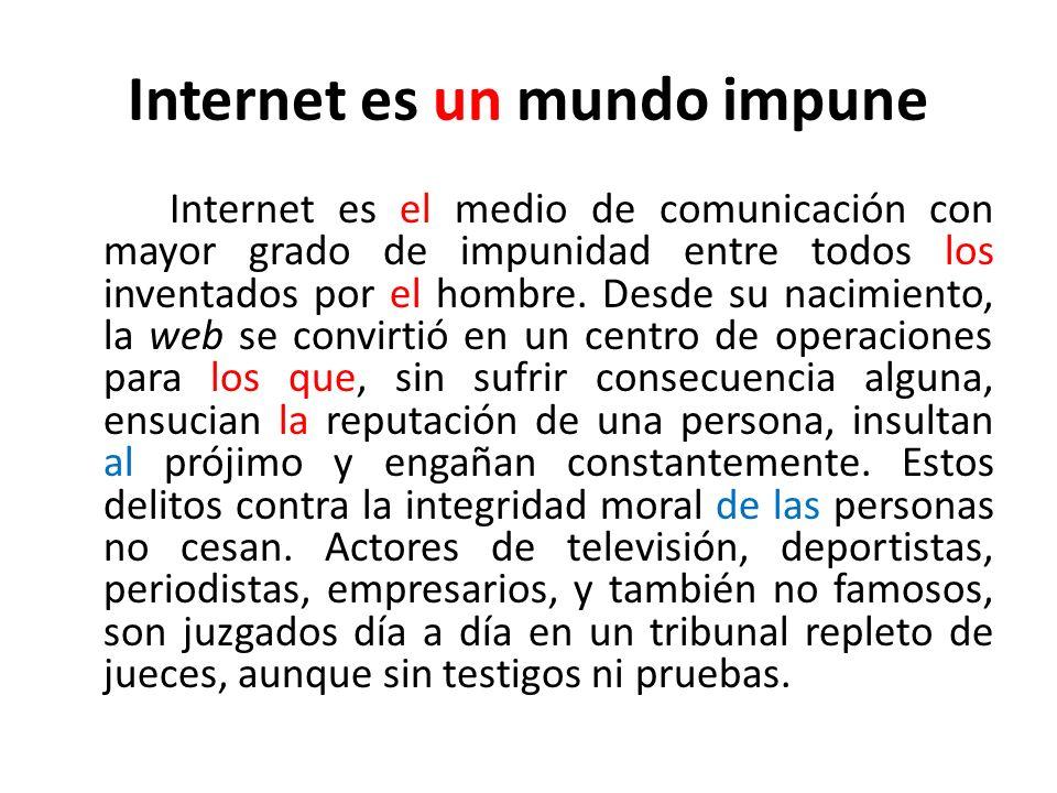 Internet es un mundo impune Internet es el medio de comunicación con mayor grado de impunidad entre todos los inventados por el hombre. Desde su nacim