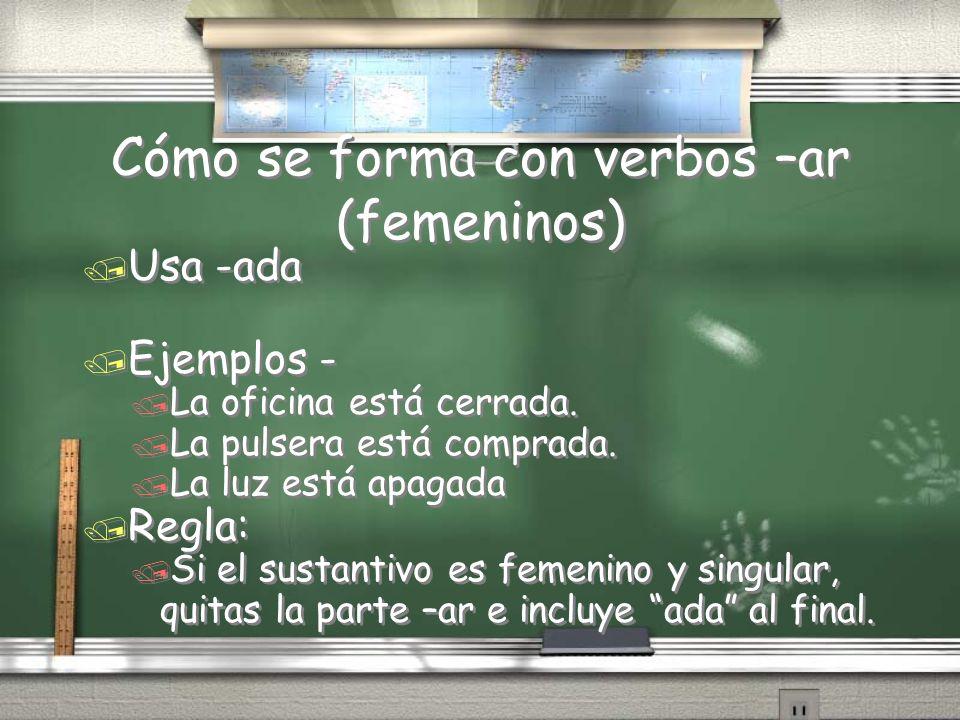 Cómo se forma con verbos –ar (femeninos) / Usa -ada / Ejemplos - / La oficina está cerrada. / La pulsera está comprada. / La luz está apagada / Regla: