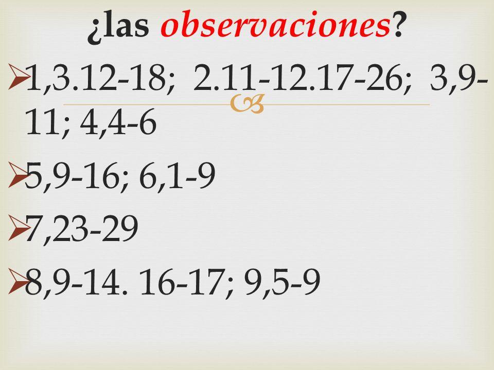 ¿las observaciones ? 1,3.12-18; 2.11-12.17-26; 3,9- 11; 4,4-6 5,9-16; 6,1-9 7,23-29 8,9-14. 16-17; 9,5-9