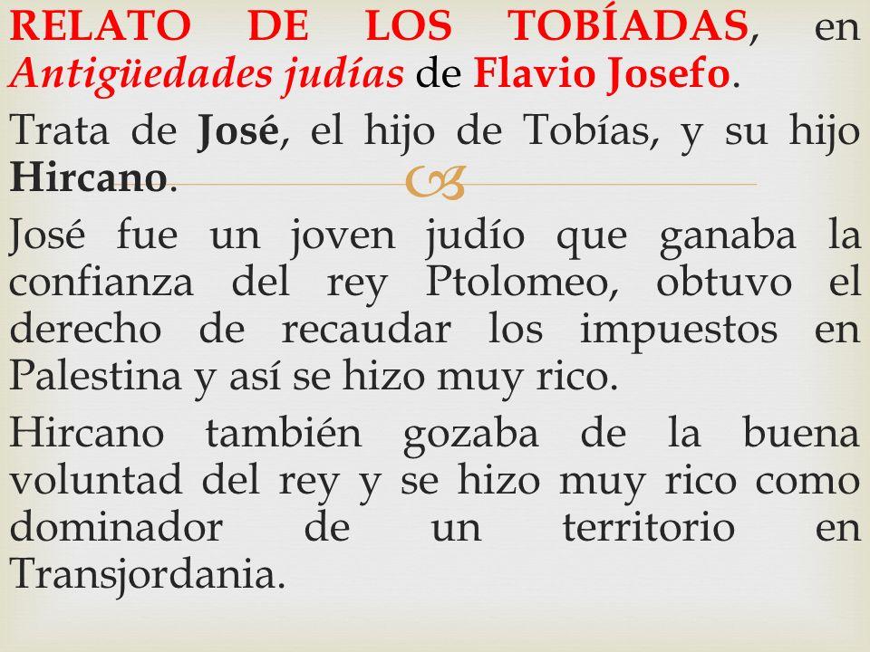 RELATO DE LOS TOBÍADAS, en Antigüedades judías de Flavio Josefo. Trata de José, el hijo de Tobías, y su hijo Hircano. José fue un joven judío que gana