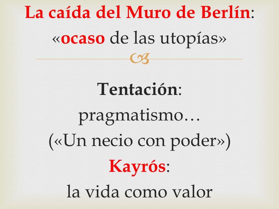 La caída del Muro de Berlín : « ocaso de las utopías» Tentación : pragmatismo… («Un necio con poder») Kayrós : la vida como valor