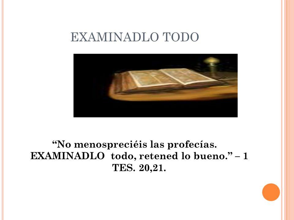 EXAMINADLO TODO No menospreciéis las profecías. EXAMINADLO todo, retened lo bueno. – 1 TES. 20,21.