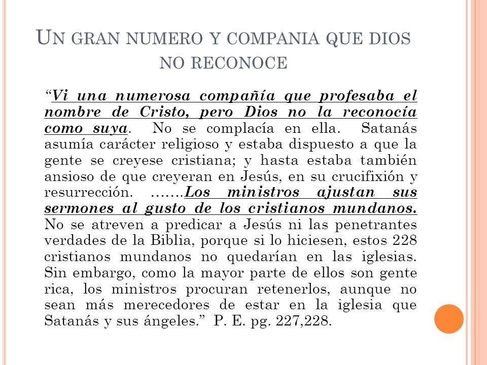 U N GRAN NUMERO Y COMPANIA QUE DIOS NO RECONOCE Vi una numerosa compañía que profesaba el nombre de Cristo, pero Dios no la reconocía como suya. No se