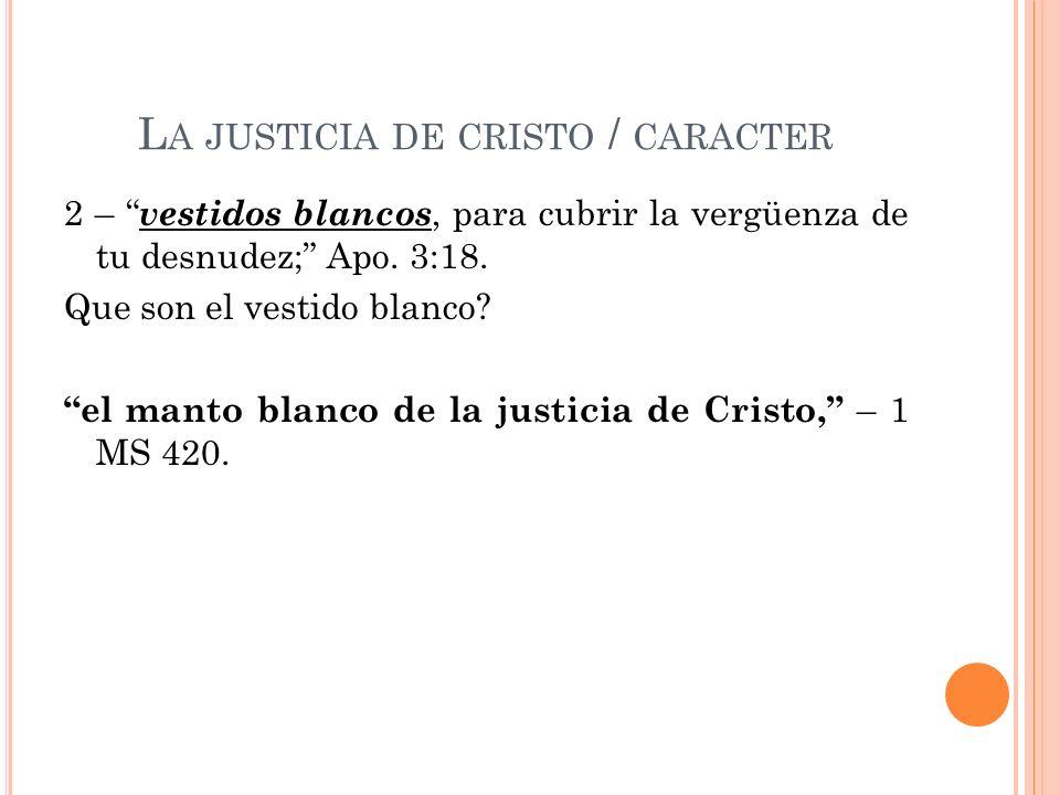 L A JUSTICIA DE CRISTO / CARACTER 2 – vestidos blancos, para cubrir la vergüenza de tu desnudez; Apo. 3:18. Que son el vestido blanco? el manto blanco