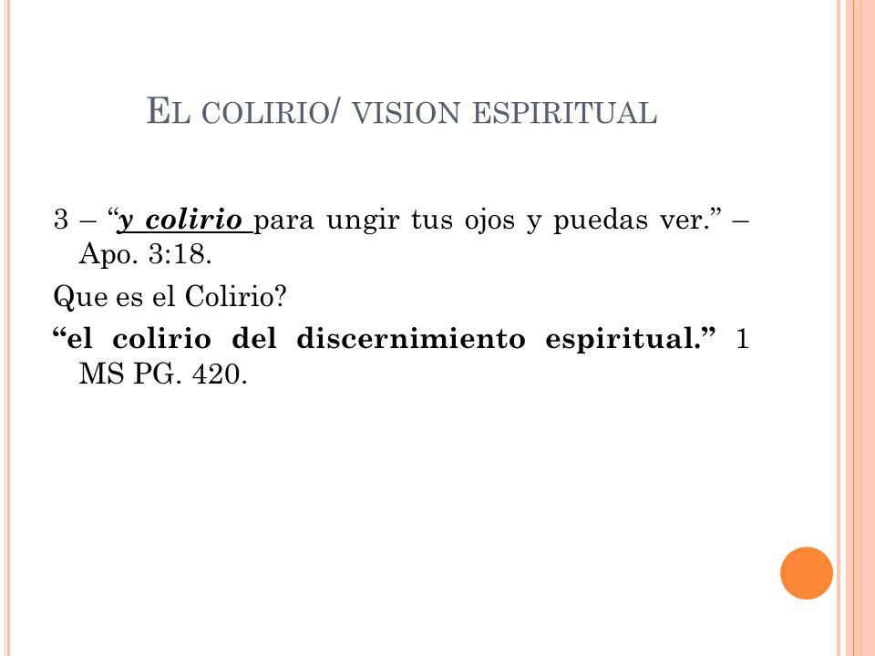 E L COLIRIO / VISION ESPIRITUAL 3 – y colirio para ungir tus ojos y puedas ver. – Apo. 3:18. Que es el Colirio? el colirio del discernimiento espiritu